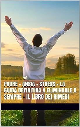 PAURE - ANSIA - STRESS - La Guida Definitiva x Eliminarle x Sempre - Il Libro dei Rimedi: Tecniche Rapide e Introvabili - PNL - Neuroscienza - Benessere