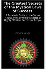 The Greatest Secrets of the Mystical Laws of Success : A Parabolic Guide to the Secret Habits and Spiritual Strategies of Highly Effective Successful People Kindle Edition