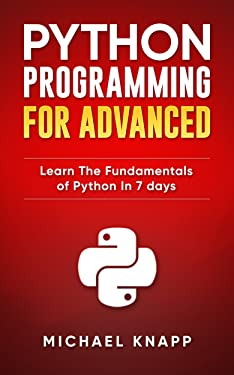 Python: Programming for Advanced: Learn the Fundamentals of Python in 7 Days