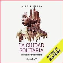 La Ciudad Solitaria (Narración en Castellano) [The Lonely City (Narration in Spanish)]: Aventuras En El Arte De Estar Solo [Adventures in the Art of Being Alone]