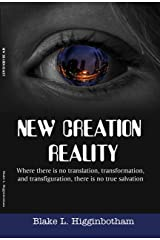 """NEW CREATION REALITY: """"Where there is no translation, transformation and transfiguration, there is no true salvation."""" Kindle Edition"""