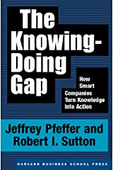 The Knowing-Doing Gap: How Smart Companies Turn Knowledge into Action Kindle Edition