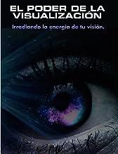 EL PODER DE LA VISUALIZACIÓN: Irradiando la energía de tu visión (Spanish Edition)