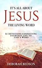 IT'S ALL ABOUT JESUS THE LIVING WORD: 31 DEVOTIONS CONNECTING EVERYDAY LIFE TO GOD'S WORD