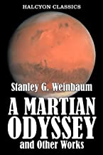 A Martian Odyssey and Other Works by Stanley G. Weinbaum (Unexpurgated Edition) (Halcyon Classics)