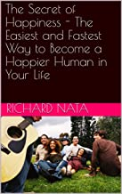 The Secret of Happiness - The Easiest and Fastest Way to Become a Happier Human in Your Life