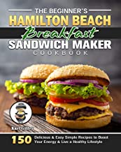 The Beginner's Hamilton Beach Breakfast Sandwich Maker Cookbook: 150 Delicious & Easy Simple Recipes to Boost Your Energy ...