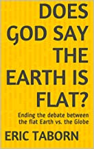 Does God say the Earth is Flat?: Ending the debate between the flat Earth vs. the Globe