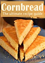 Cornbread :The Ultimate Recipe Guide
