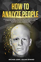 How To Analyze People: A Comprehensive Guide to Speed Reading People and Body Language to Master the Art Of Analyzing Human Behavior and Accurately Predict ... Persuasion and Human Mind (English Edition)