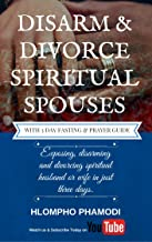 DISARM & DIVORCE SPIRITUAL SPOUSES: Exposing, disarming and divorcing a spiritual husband or wife in just three days.