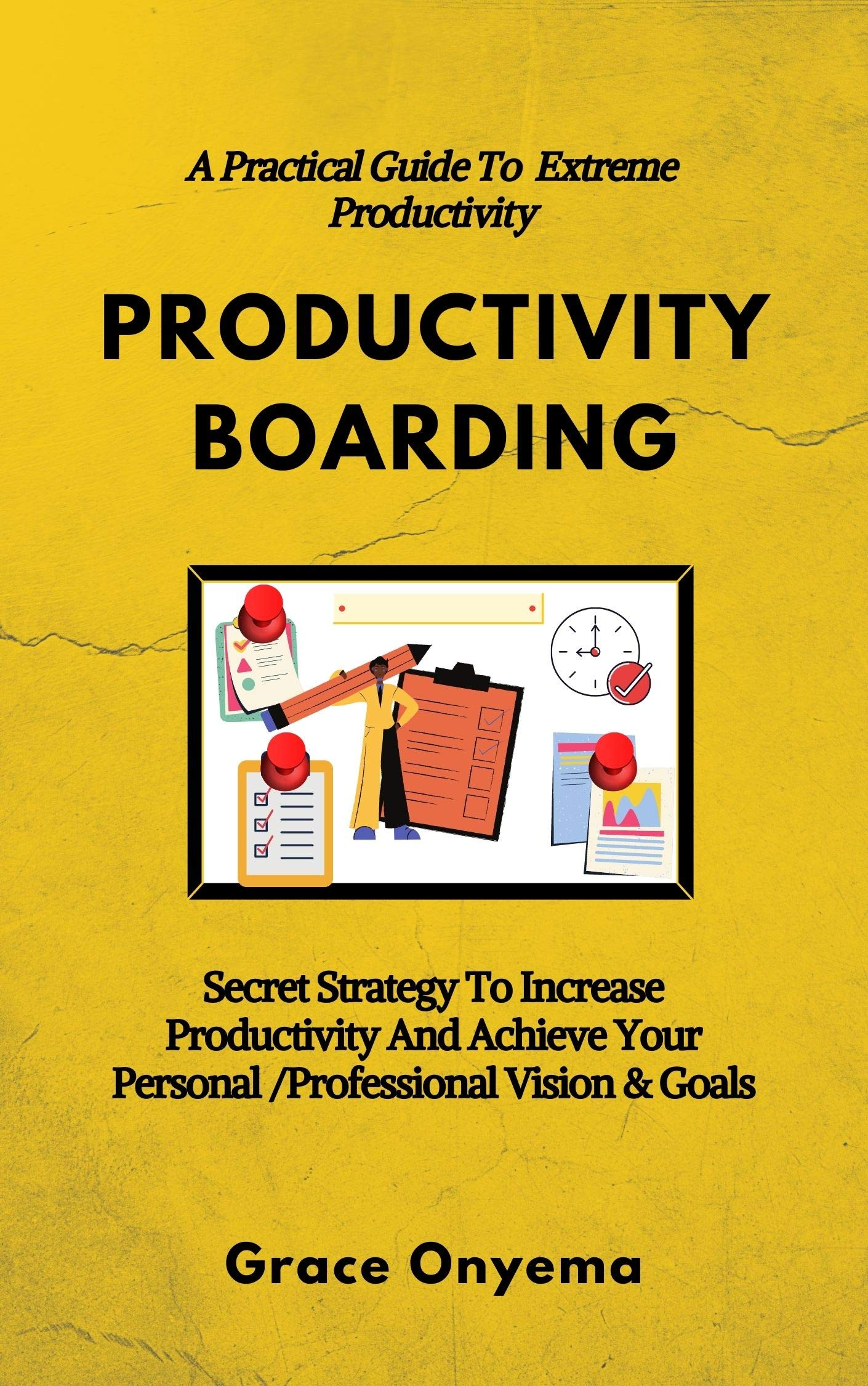 PRODUCTIVITY BOARDING: A Practical Guide To Extreme Productivity: Secret Strategy To Increase Productivity And Achieve Your Personal/Professional Vision & Goals