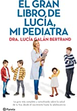 El gran libro de Lucía, mi pediatra: La guía más completa y actualizada sobre la salud de tu hijo desde el nacimiento a la adolescencia (Spanish Edition)
