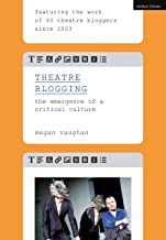 Theatre Blogging: The Emergence of a Critical Culture (English Edition)