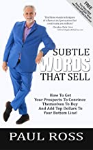 Subtle Words That Sell: How To Get Your Prospects To Convince Themselves To Buy And Add Top Dollars To Your Bottom Line!