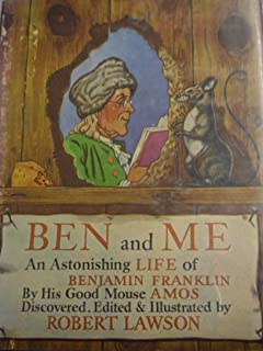 BEN and ME: A New and Astonishing LIFE of BENJAMIN FRANKLIN As written by his Good Mouse AMOS, Lately Discovered, Edited & Illustrated by Robert Lawson.
