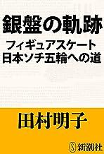 表紙: 銀盤の軌跡―フィギュアスケート日本ソチ五輪への道― | 田村 明子