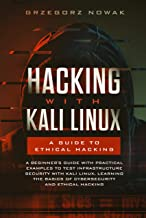 Hacking with Kali Linux: A Guide to Ethical Hacking: A Beginner's Guide with Practical Examples to Test Infrastructure Security with Kali Linux Learning ... Basics of CyberSecurity and Ethical Hacking