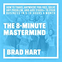 The 8-Minute Mastermind: How to Travel Anywhere for Free, Solve Any Problem, and Add $100k+ to Your Business in 5-10 Hours...