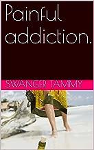 Painful addiction.