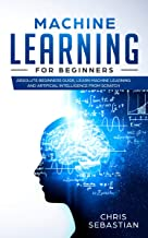 Machine Learning for Beginners: Absolute Beginners Guide, Learn Machine Learning and Artificial Intelligence from Scratch (Python, Machine Learning Book 2)