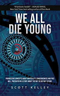 WE ALL DIE YOUNG: Progressive concepts about our reality, consciousness and free will, presented in a story about the not too distant future.