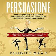 Persuasione: Tecniche proibite per migliorare la comunicazione, l'autostima, il carisma ed esercitare la manipolazione men...
