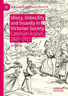 Idiocy, Imbecility and Insanity in Victorian Society: Caterham Asylum, 1867–1911 (Mental Health in Historical Perspective)