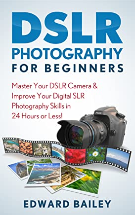 Photography DSLR for Beginners: Master Your DSLR Camera & Improve Your Digital SLR Photography Skills in 24 Hours or Less! (DSLR Photography for Beginners, ... Design, Photography) (English Edition)