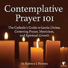 Contemplative Prayer 101: The Catholic's Guide to Lectio Divina, Centering Prayer Mysticism, and Spiritual Growth