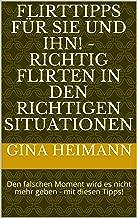 Flirttipps für Sie und Ihn! - Richtig Flirten in den richtigen Situationen: Den falschen Moment wird es nicht mehr geben -  mit diesen Tipps! (German Edition)