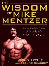 The Wisdom of Mike Mentzer: The Art, Science and Philosophy of a Bodybuilding Legend