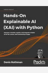 Hands-On Explainable AI (XAI) with Python: Interpret, visualize, explain, and integrate reliable AI for fair, secure, and trustworthy AI apps Kindle Edition