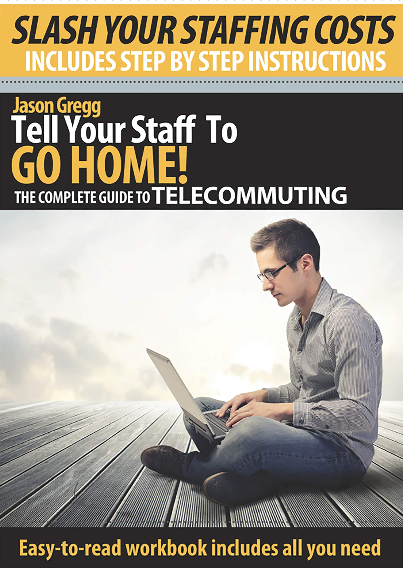 Tell Your Staff To GO HOME!: The complete guide to working from home