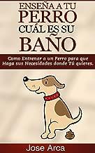 Como Entrenar a un Perro para Que Haga sus Necesidades donde Tu Quieres (Spanish Edition)