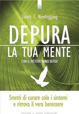 Depura la tua mente: Smetti di curare solo i sintomi e ritrova il vero benessere con il metodo Mind Detox