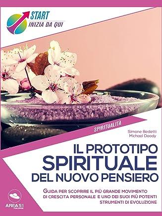 Il Prototipo Spirituale del Nuovo Pensiero: Guida per scoprire il più grande movimento di crescita personale e uno dei suoi più potenti strumenti di evoluzione