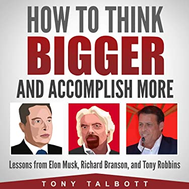How to Think Bigger and Accomplish More: Lessons from Elon Musk, Richard Branson, and Tony Robbins