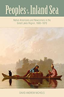 Peoples of the Inland Sea: Native Americans and Newcomers in the Great Lakes Region, 1600–1870 (New Approaches to Midwestern History)