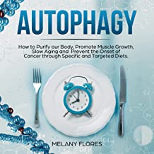 Autophagy: How to Purify Our Body, Promote Muscle Growth, Slow Aging and Prevent the Onset of Cancer Through Intermittent Fasting, Keto Diet and Other Specific and Targeted Diets!