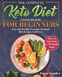 The Complete Keto Diet Cookbook for Beginners: Easy and Healthy Everyday Ketogenic Diet Recipes You'll Love. How to Start ...