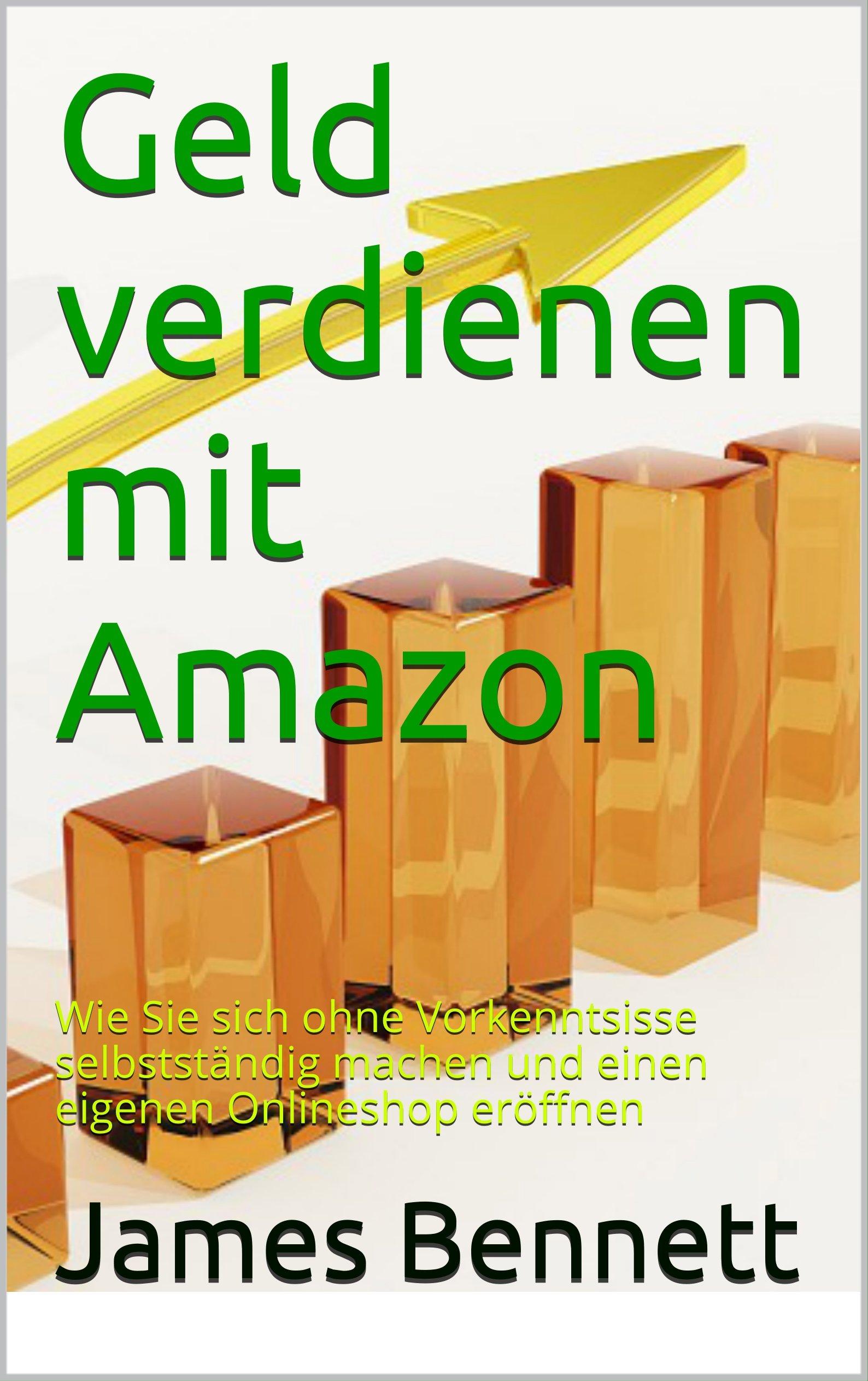 Geld verdienen mit Amazon (Im Internet Online Geld verdien, Passives Einkommen, Finanzielle Freiheit): Wie Sie sich ohne Vorkenntnisse selbstständig machen ... eigenen Onlineshop eröffnen (German Edition)