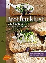 Brotbacklust: 222 Rezepte für den Brotbackautomaten (German Edition)