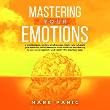 Mastering Your Emotions: A Practical Guide on How Emotions Are Made, How to Handle Your Emotions and Understand What Emotions That Destroy to Overcome Negativity and Identify the Emotions Code