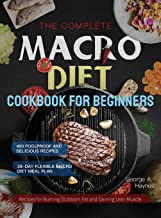The Complete Macro Diet Cookbook for Beginners: 400 Foolproof and Delicious Recipes for Burning Stubborn Fat and Gaining L...
