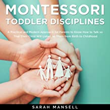 Montessori Toddler Disciplines: A Practical and Modern Approach for Parents to Know How to Talk so That Their Child Will Listen to Them from Birth to Childhood