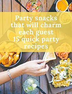 Party Snacks That Will Charm Each Guest. 15 Quick Party Recipes: Fine And Easy Recipe Book | Party Must Have | Perfect Gif...