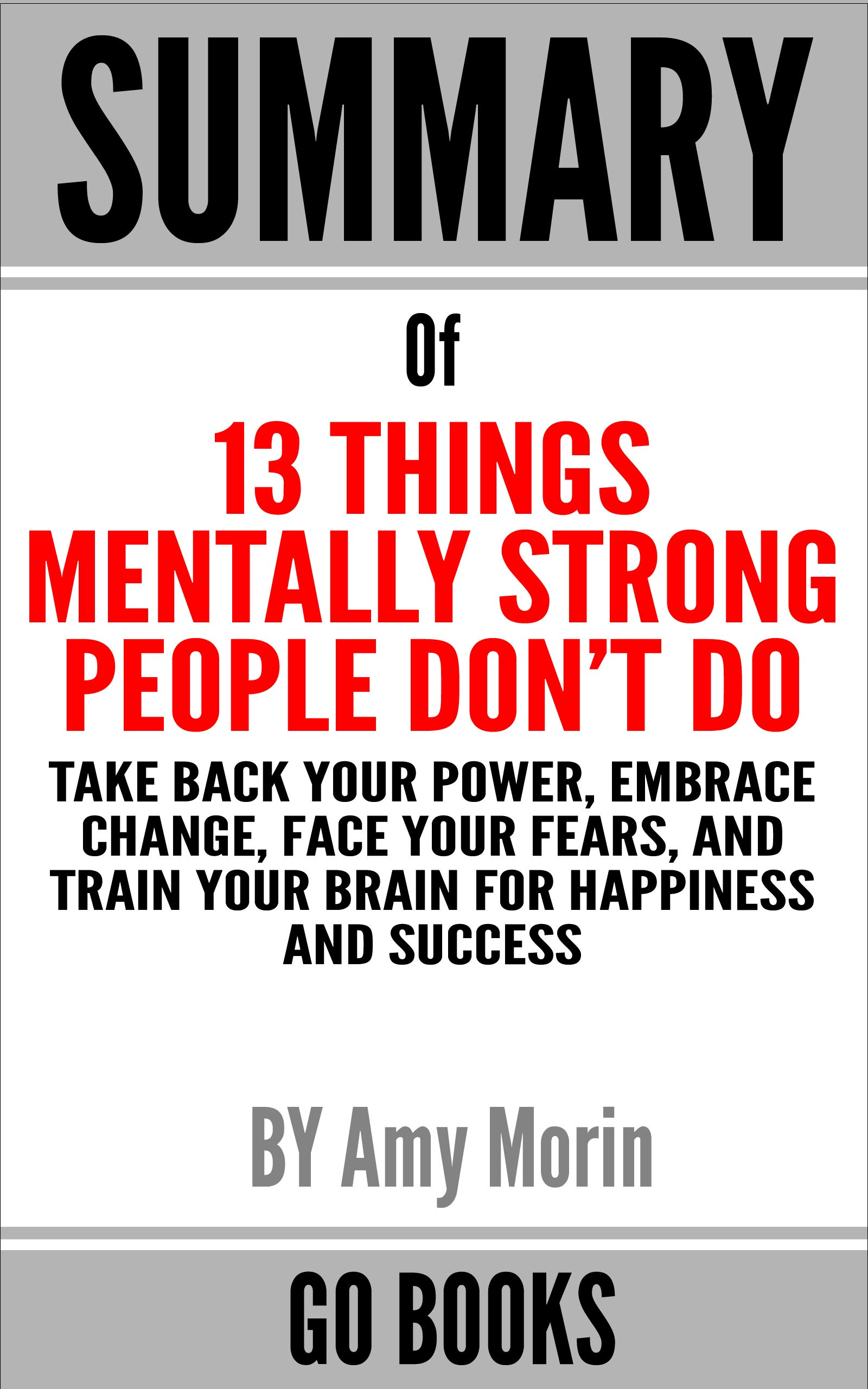 Summary of 13 Things Mentally Strong People Don't Do: Take Back Your Power, Embrace Change, Face Your Fears, and Train Your Brain for Happiness and Success by: Amy Morin | a Go BOOKS Summary Guide