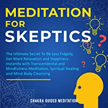 Meditation for Skeptics: The Ultimate Secret to Be Less Fidgety, Get More Relaxation, and Happiness Instantly with Transcendental and Mindfulness Meditation, Spiritual Healing, and Mind Body Cleansing