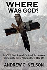 Where Was God?: An NYPD first responder's search for answers following the terror attack of September 11th 2001 Kindle Edition